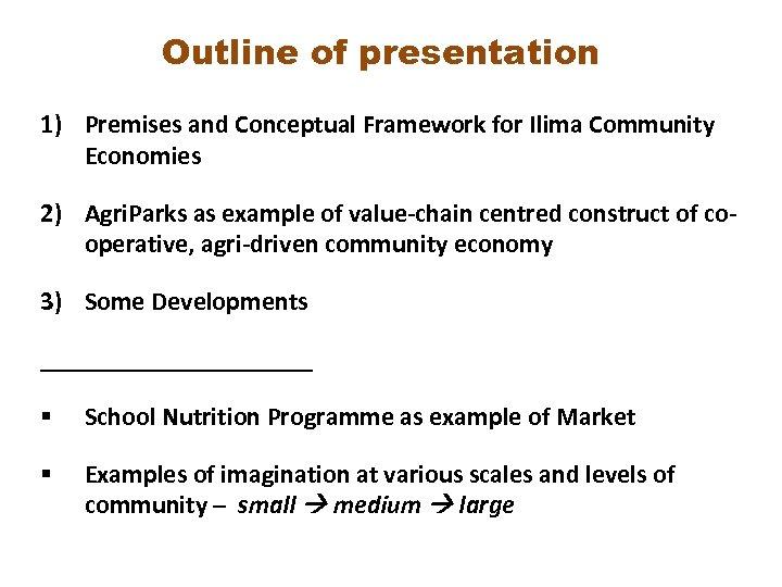 Outline of presentation 1) Premises and Conceptual Framework for Ilima Community Economies 2) Agri.