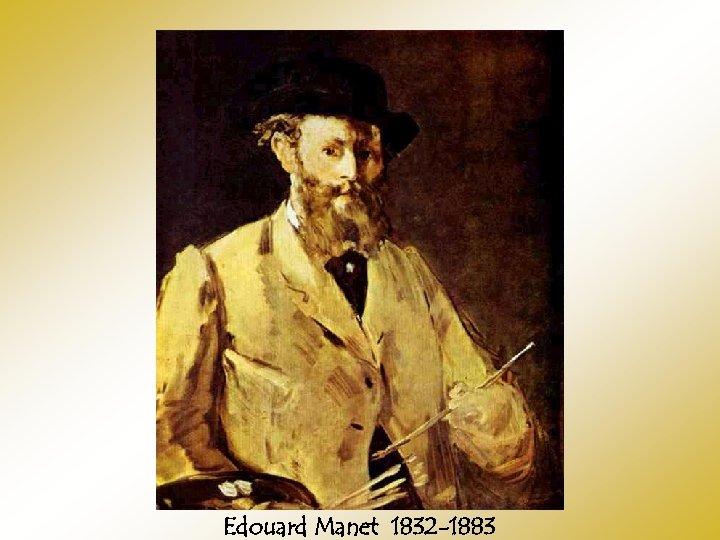 Edouard Manet 1832 -1883