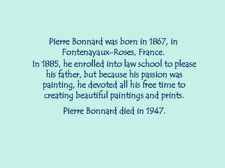 Pierre Bonnard was born in 1867, in Fontenayaux-Roses, France. In 1885, he enrolled into