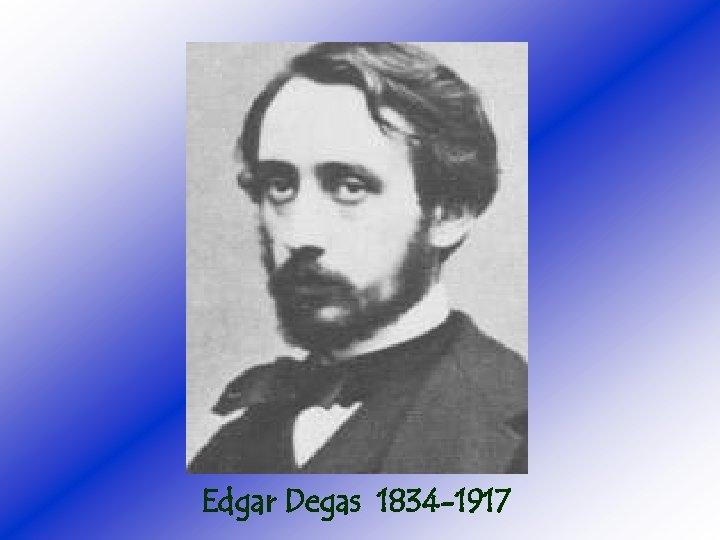 Edgar Degas 1834 -1917