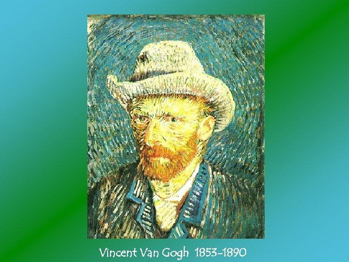 Vincent Van Gogh 1853 -1890