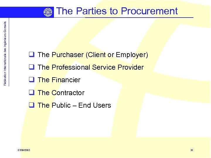 Fédération Internationale des Ingénieurs-Conseils The Parties to Procurement q The Purchaser (Client or Employer)