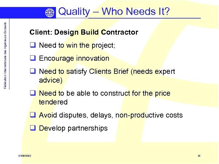 Fédération Internationale des Ingénieurs-Conseils Quality – Who Needs It? Client: Design Build Contractor q