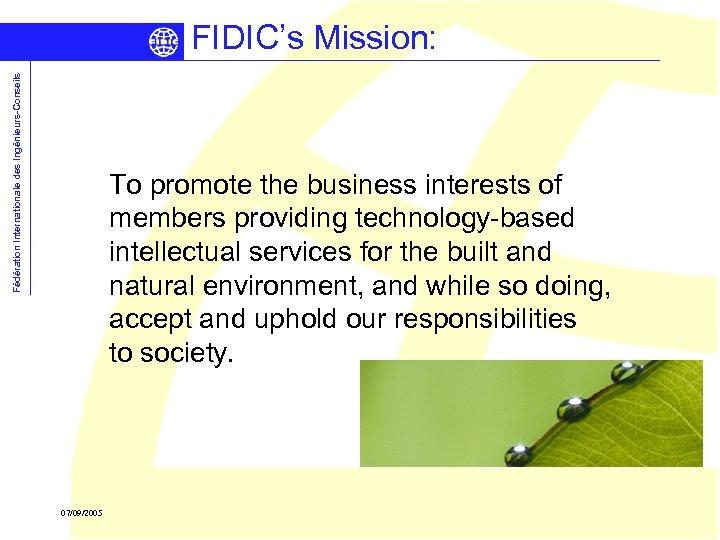 Fédération Internationale des Ingénieurs-Conseils FIDIC's Mission: To promote the business interests of members providing