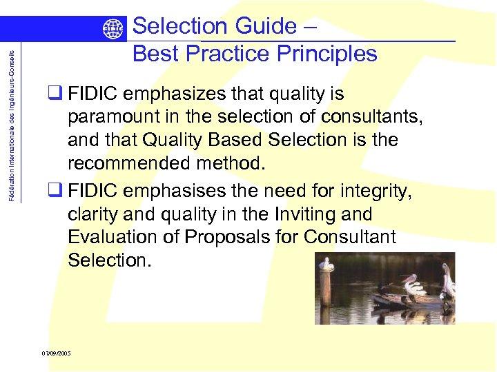 Fédération Internationale des Ingénieurs-Conseils Selection Guide – Best Practice Principles q FIDIC emphasizes that