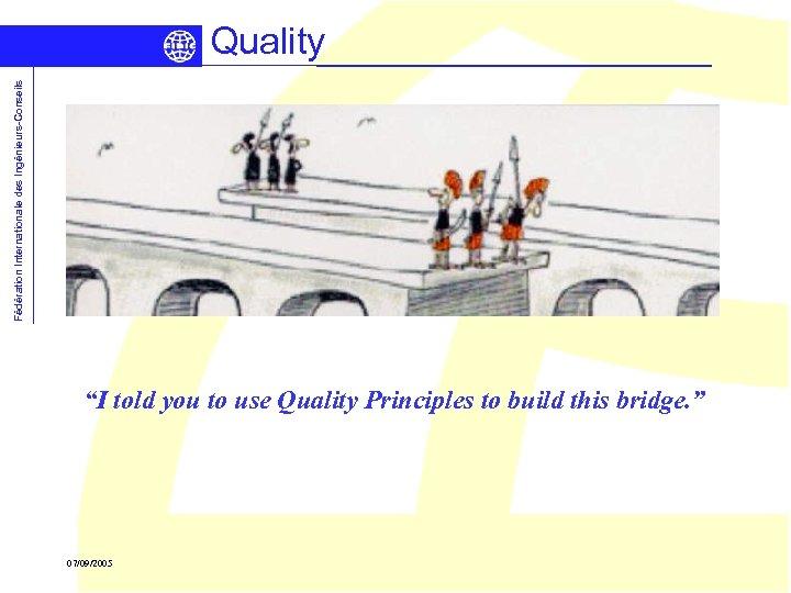 "Fédération Internationale des Ingénieurs-Conseils Quality ""I told you to use Quality Principles to build"