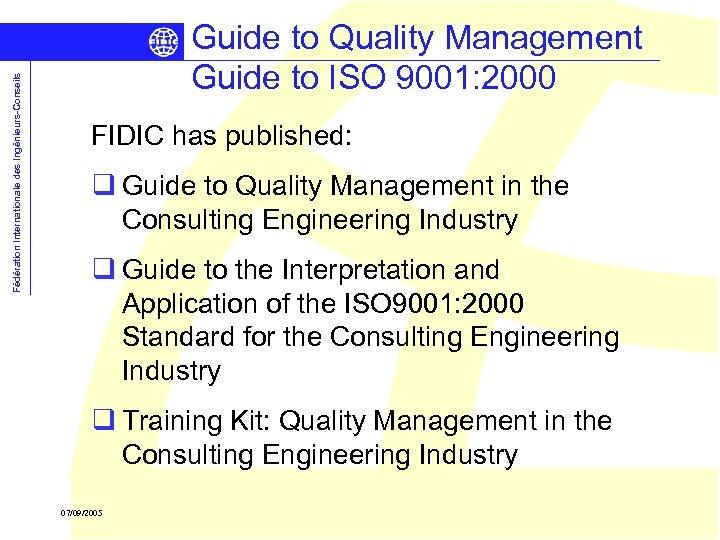 Fédération Internationale des Ingénieurs-Conseils Guide to Quality Management Guide to ISO 9001: 2000 FIDIC