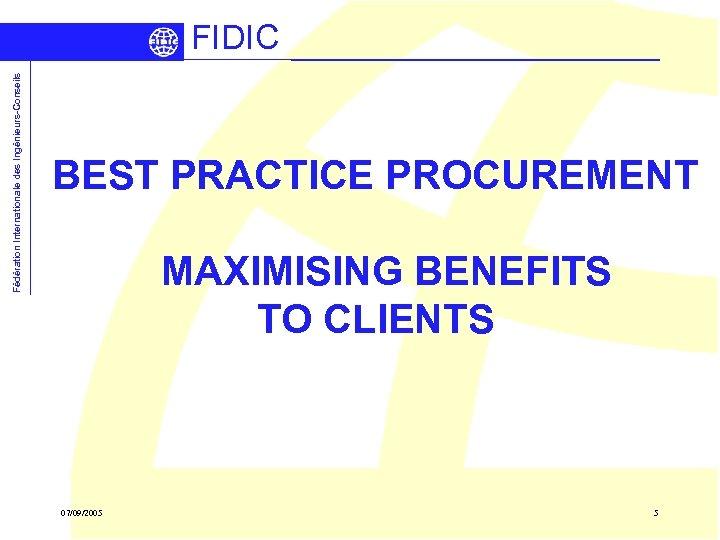 Fédération Internationale des Ingénieurs-Conseils FIDIC BEST PRACTICE PROCUREMENT MAXIMISING BENEFITS TO CLIENTS 07/09/2005 5