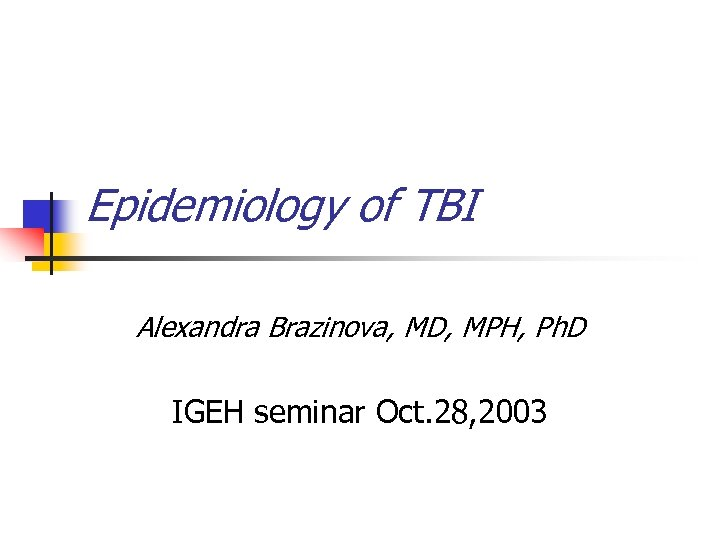 Epidemiology of TBI Alexandra Brazinova, MD, MPH, Ph. D IGEH seminar Oct. 28, 2003
