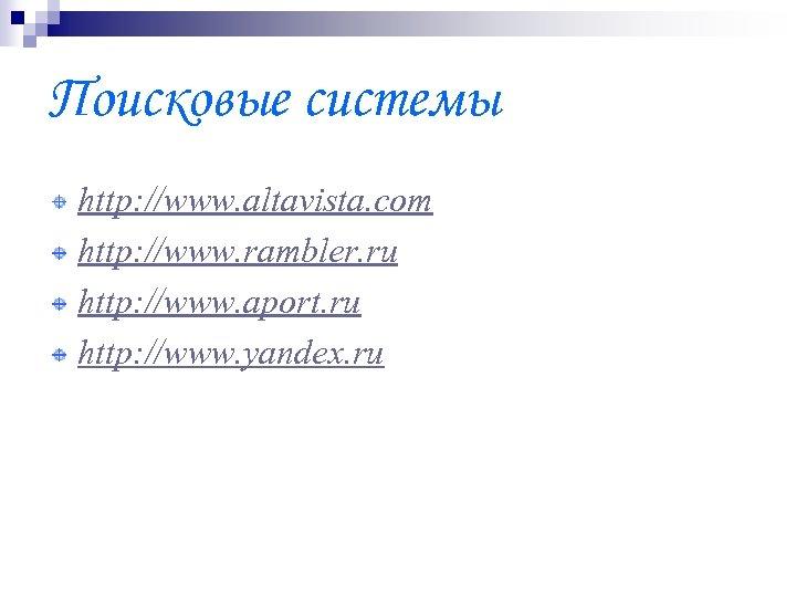 Поисковые системы http: //www. altavista. com http: //www. rambler. ru http: //www. aport. ru