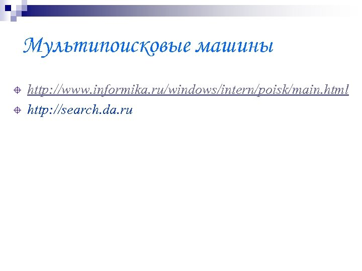 Мультипоисковые машины http: //www. informika. ru/windows/intern/poisk/main. html http: //search. da. ru