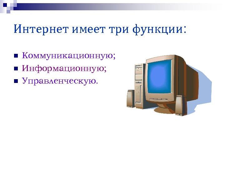 Интернет имеет три функции: n n n Коммуникационную; Информационную; Управленческую.