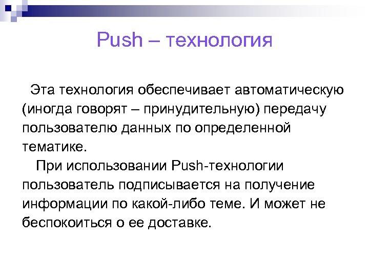 Push – технология Эта технология обеспечивает автоматическую (иногда говорят – принудительную) передачу пользователю данных