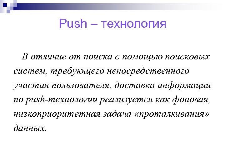 Push – технология В отличие от поиска с помощью поисковых систем, требующего непосредственного участия