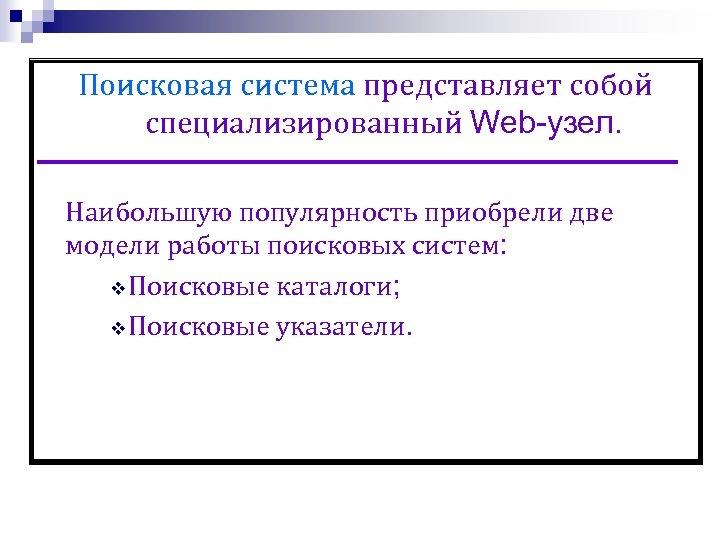 Поисковая система представляет собой специализированный Web-узел. Наибольшую популярность приобрели две модели работы поисковых систем: