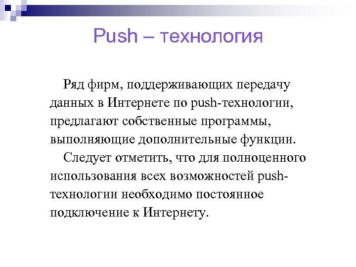 Push – технология Ряд фирм, поддерживающих передачу данных в Интернете по push-технологии, предлагают собственные