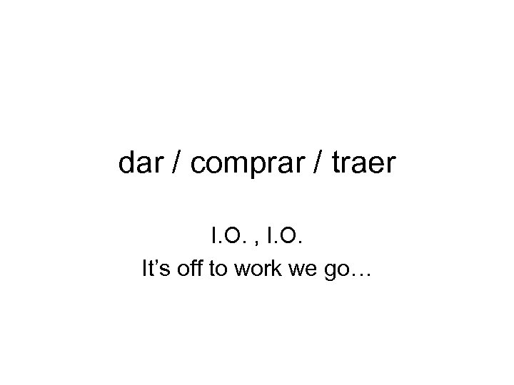 dar / comprar / traer I. O. , I. O. It's off to work