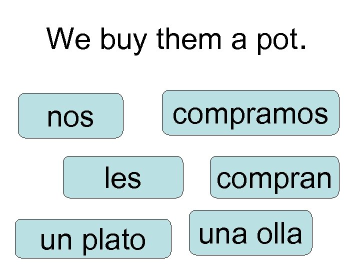 We buy them a pot. compramos nos les un plato compran una olla