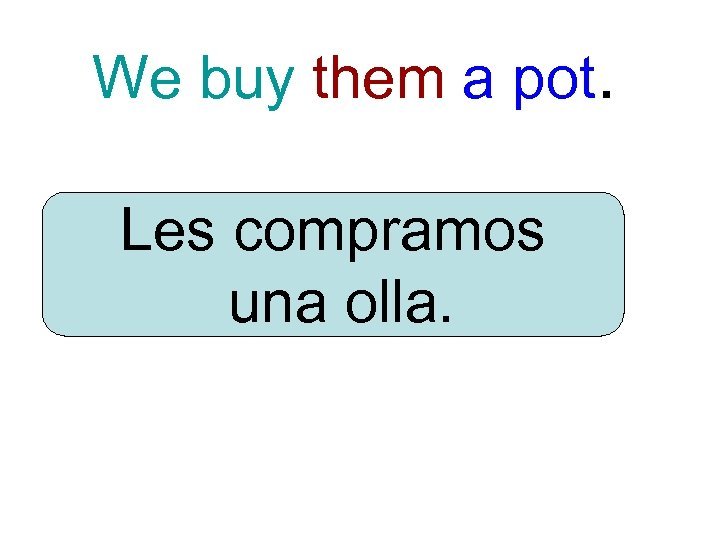 We buy them a pot. Les compramos una olla.