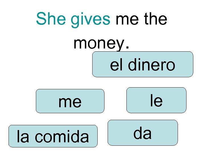 She gives me the money. el dinero me la comida le da