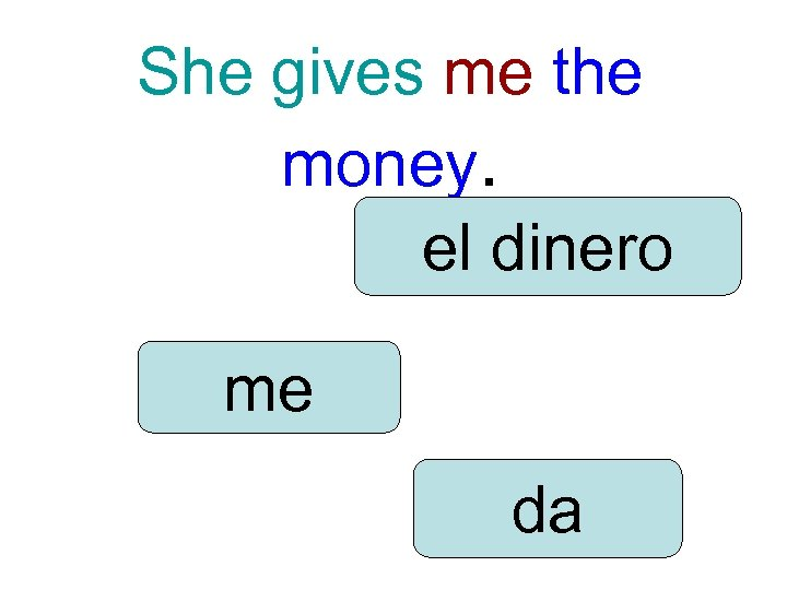 She gives me the money. el dinero me da