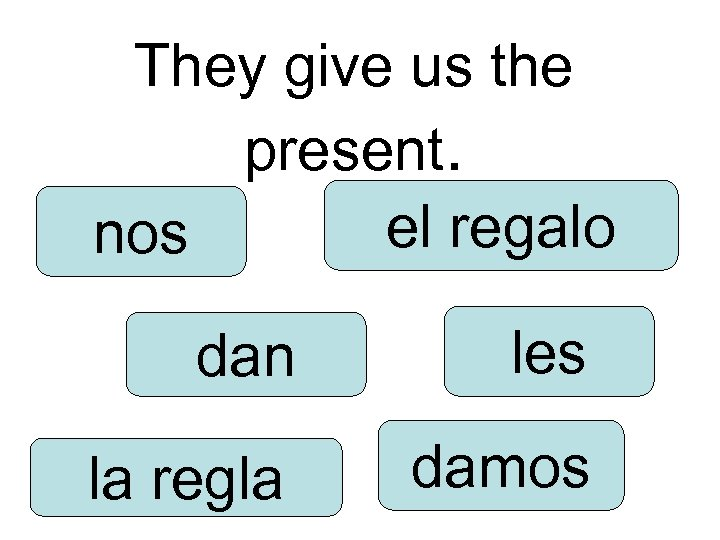 They give us the present. el regalo nos dan les la regla damos