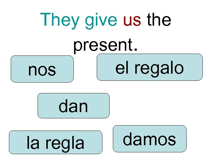 They give us the present. el regalo nos dan la regla damos