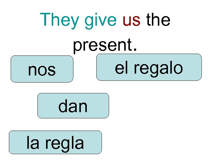They give us the present. el regalo nos dan la regla