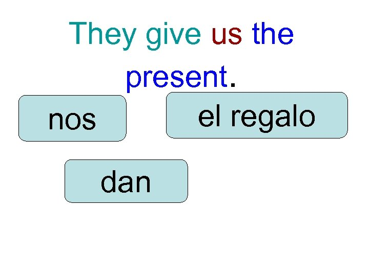 They give us the present. el regalo nos dan