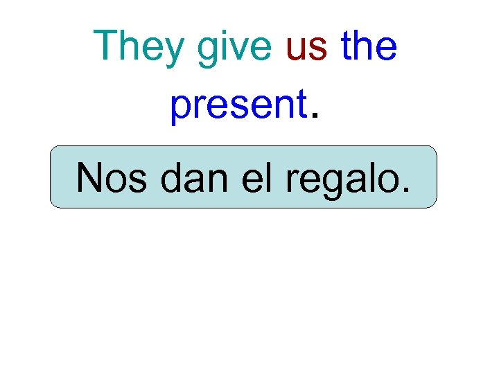 They give us the present. Nos dan el regalo.