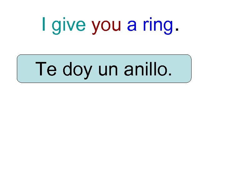 I give you a ring. Te doy un anillo.