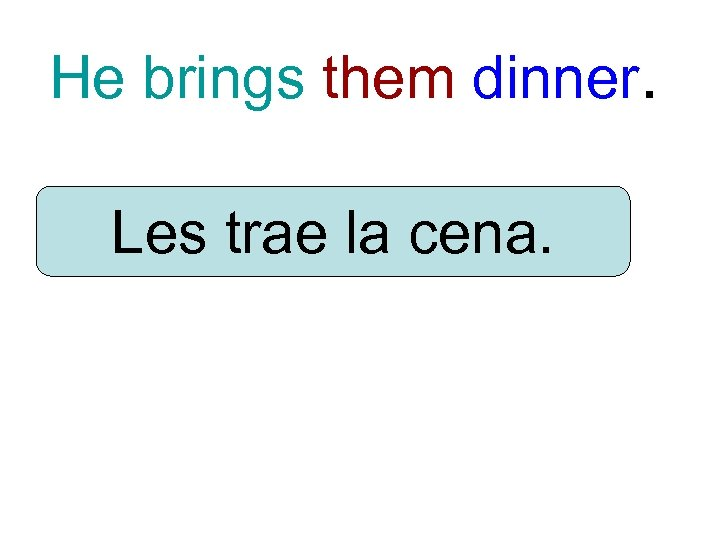 He brings them dinner. Les trae la cena.