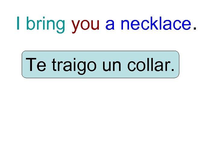 I bring you a necklace. Te traigo un collar.