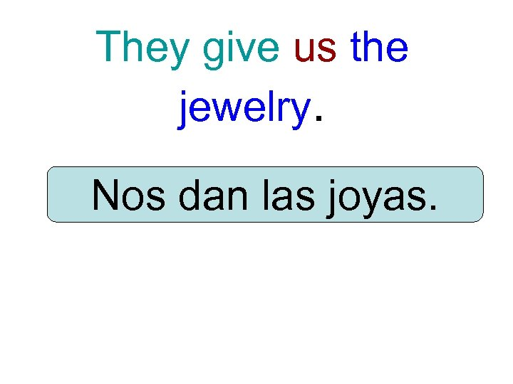 They give us the jewelry. Nos dan las joyas.