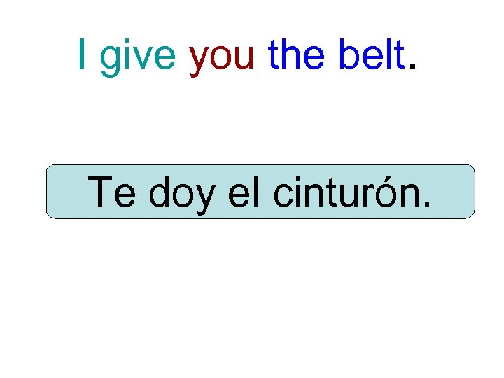 I give you the belt. Te doy el cinturón.