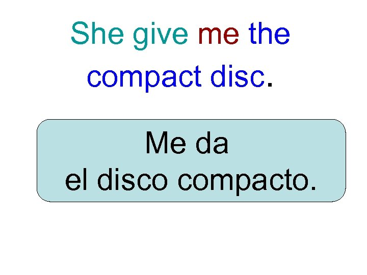 She give me the compact disc. Me da el disco compacto.
