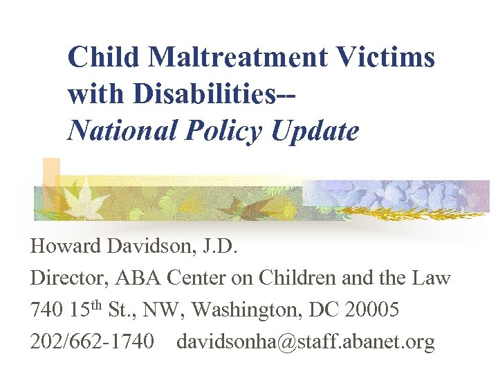 Child Maltreatment Victims with Disabilities-National Policy Update Howard Davidson, J. D. Director, ABA Center