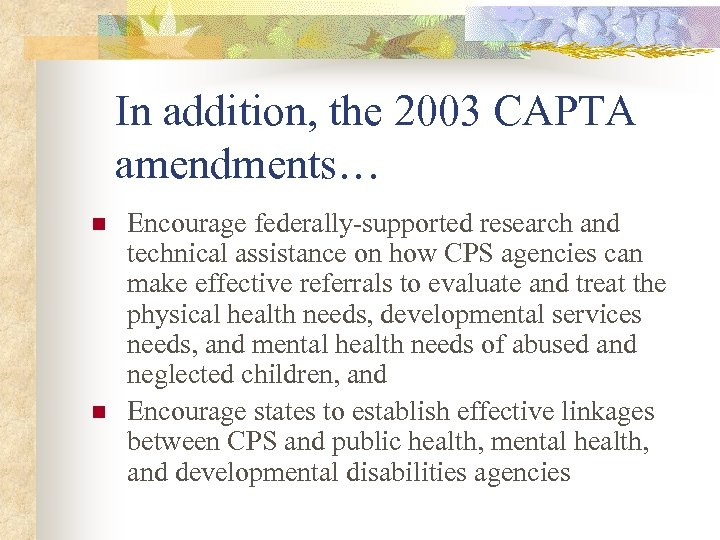 In addition, the 2003 CAPTA amendments… n n Encourage federally-supported research and technical assistance