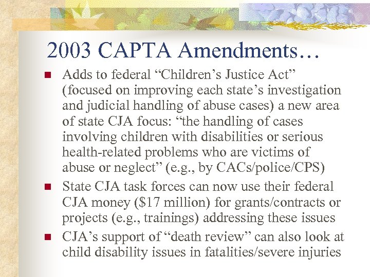 "2003 CAPTA Amendments… n n n Adds to federal ""Children's Justice Act"" (focused on"