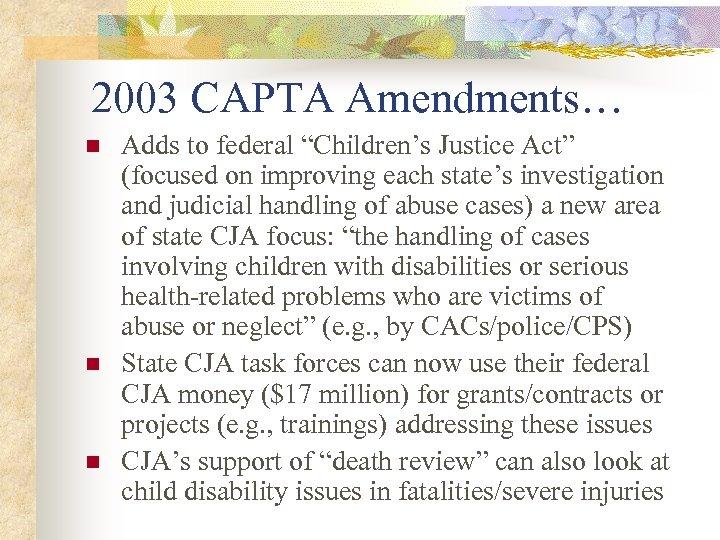 "2003 CAPTA Amendments… n n n Adds to federal ""Children's Justice Act"" (focused on"
