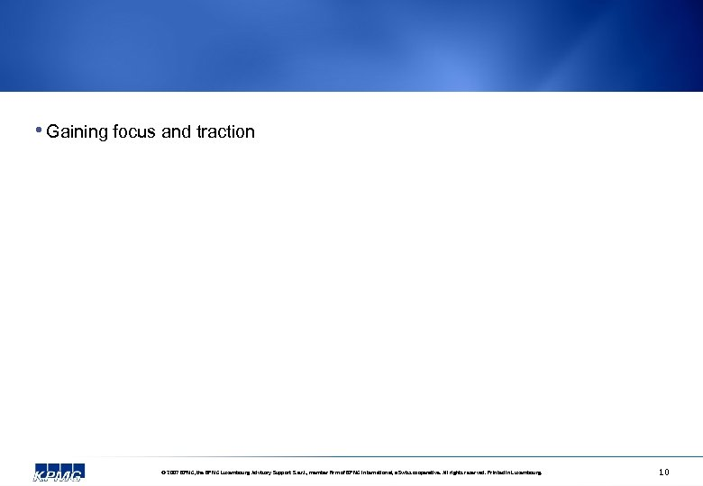 • Gaining focus and traction © 2007 KPMG, the KPMG Luxembourg Advisory Support