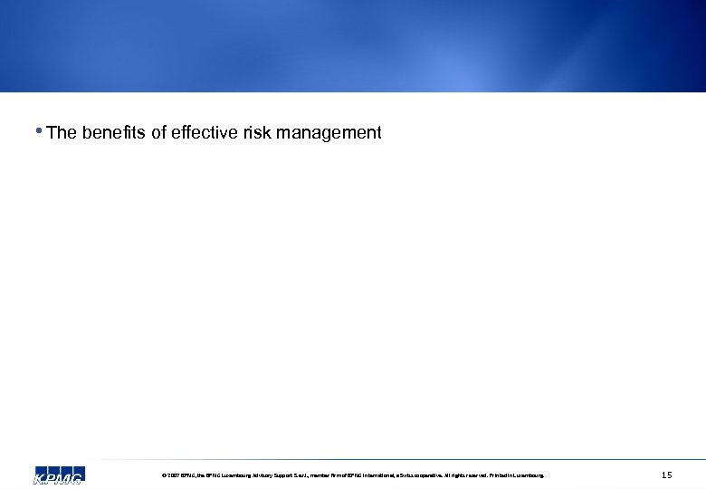 • The benefits of effective risk management © 2007 KPMG, the KPMG Luxembourg