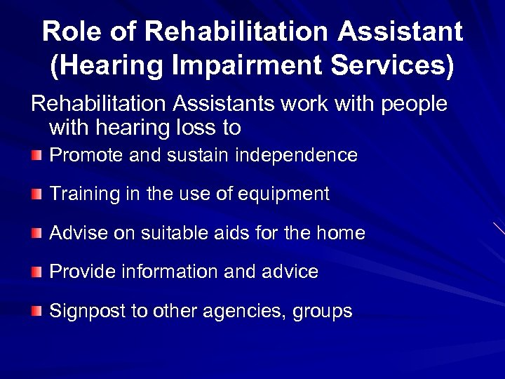 Role of Rehabilitation Assistant (Hearing Impairment Services) Rehabilitation Assistants work with people with hearing
