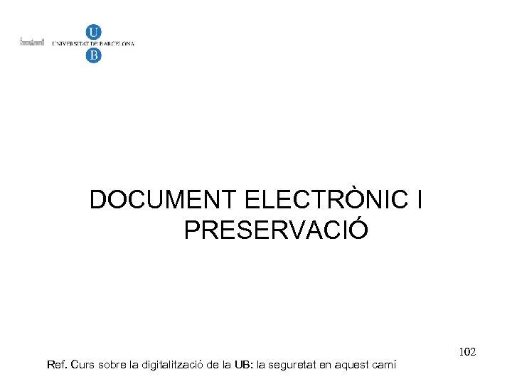 DOCUMENT ELECTRÒNIC I PRESERVACIÓ Ref. Curs sobre la digitalització de la UB: la seguretat