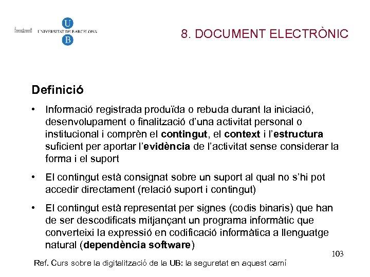 8. DOCUMENT ELECTRÒNIC Definició • Informació registrada produïda o rebuda durant la iniciació, desenvolupament