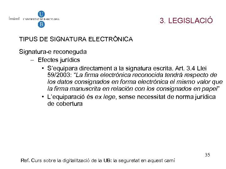 3. LEGISLACIÓ TIPUS DE SIGNATURA ELECTRÒNICA Signatura-e reconeguda – Efectes jurídics • S'equipara directament