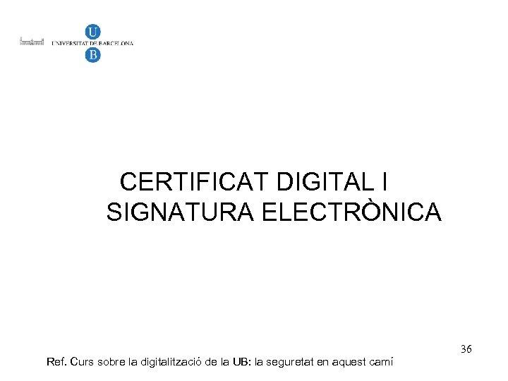 CERTIFICAT DIGITAL I SIGNATURA ELECTRÒNICA Ref. Curs sobre la digitalització de la UB: la
