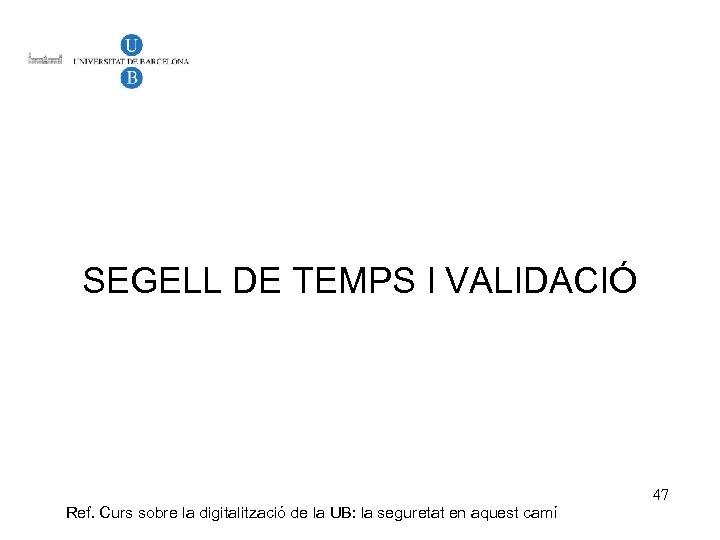 SEGELL DE TEMPS I VALIDACIÓ Ref. Curs sobre la digitalització de la UB: la