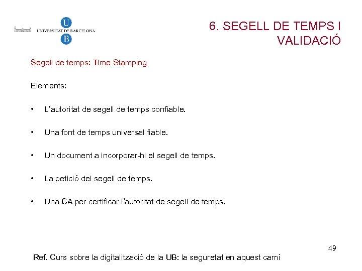 6. SEGELL DE TEMPS I VALIDACIÓ Segell de temps: Time Stamping Elements: • L'autoritat