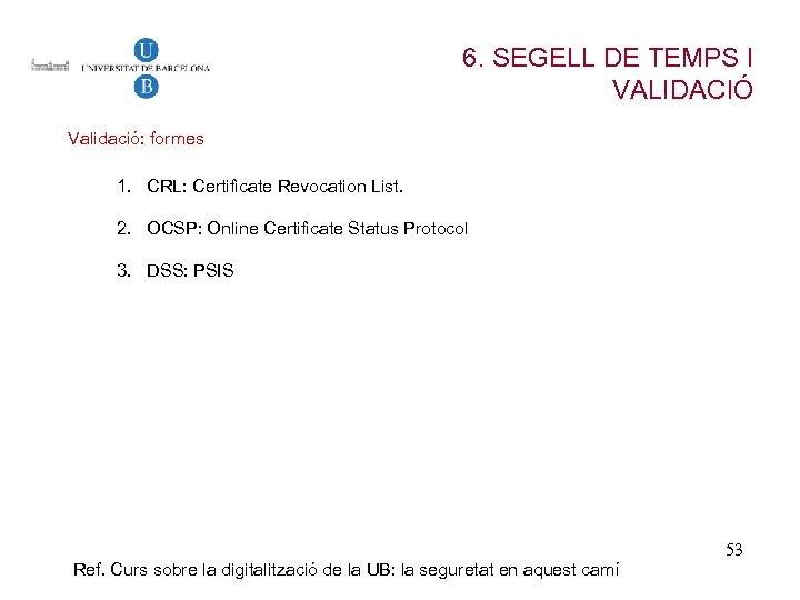 6. SEGELL DE TEMPS I VALIDACIÓ Validació: formes 1. CRL: Certificate Revocation List. 2.